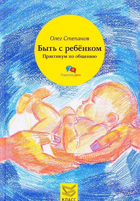 Степанов Олег Геннадьевич «Быть с ребенком. Практикум по общению»